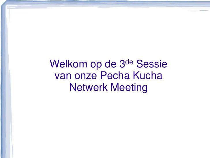 Welkom op de 3de Sessievan onze Pecha Kucha Netwerk Meeting<br />