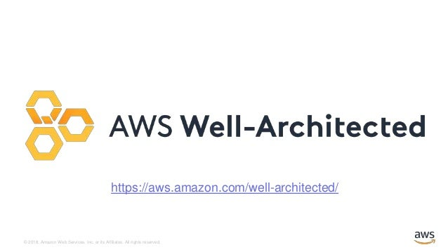 © 2018, Amazon Web Services, Inc. or its Affiliates. All rights reserved. https://aws.amazon.com/well-architected/