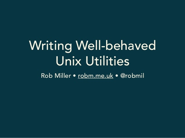 Writing Well-behaved  Unix Utilities  Rob Miller • robm.me.uk • @robmil