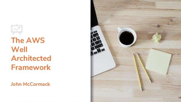 The AWS Well Architected Framework John McCormack