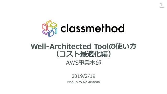 Well-Architected Toolの使い方 (コスト最適化編) AWS事業本部 2019/2/19 Nobuhiro Nakayama 1
