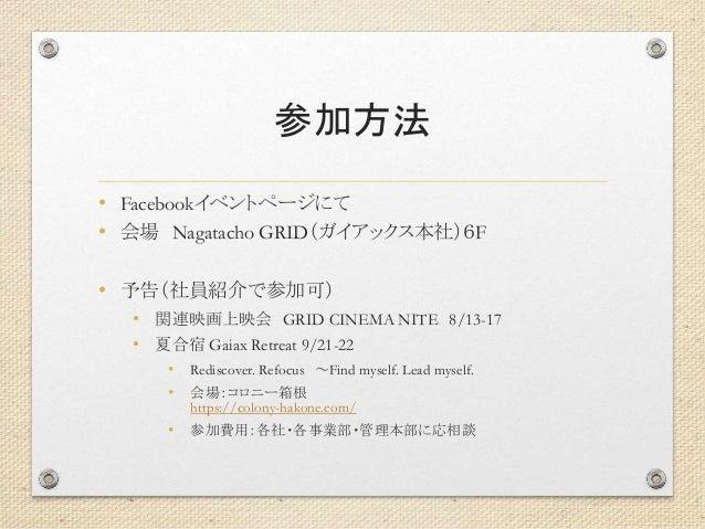 参加方法 • Facebookイベントページにて • 会場 Nagatacho GRID(ガイアックス本社)6F • 予告(社員紹介で参加可) • 関連映画上映会 GRID CINEMA NITE 8/13-17 • 夏合宿 Gaiax Ret...