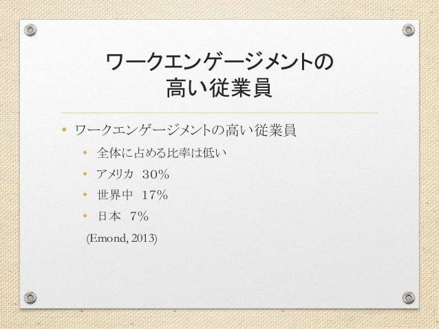 ワークエンゲージメントの 高い従業員 • ワークエンゲージメントの高い従業員 • 全体に占める比率は低い • アメリカ 30% • 世界中 17% • 日本 7% (Emond, 2013)
