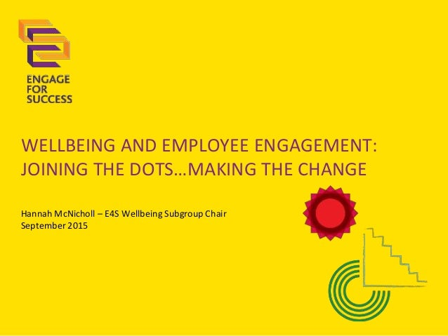 WELLBEING AND EMPLOYEE ENGAGEMENT: JOINING THE DOTS…MAKING THE CHANGE Hannah McNicholl – E4S Wellbeing Subgroup Chair Sept...