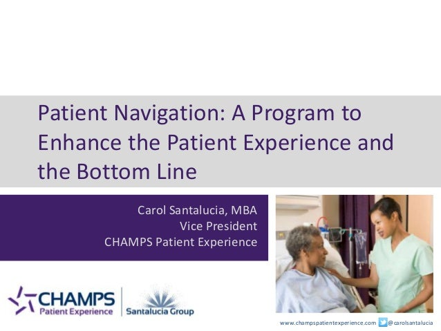 www.champspatientexperience.com @carolsantalucia Patient Navigation: A Program to Enhance the Patient Experience and the B...
