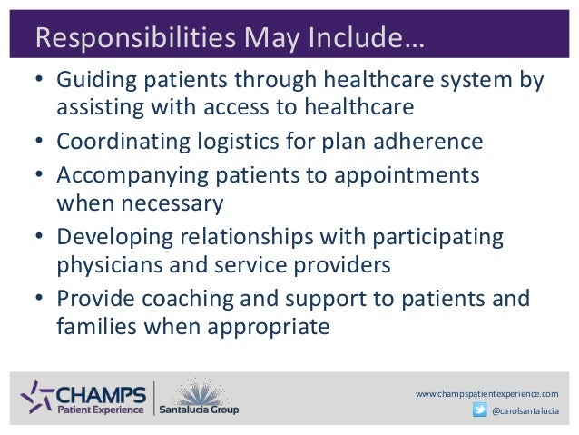 www.champspatientexperience.com @carolsantalucia Responsibilities May Include… • Guiding patients through healthcare syste...