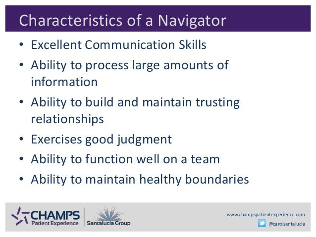 www.champspatientexperience.com @carolsantalucia Characteristics of a Navigator • Excellent Communication Skills • Ability...