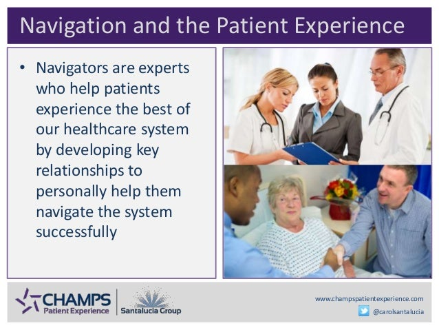 www.champspatientexperience.com @carolsantalucia • Navigators are experts who help patients experience the best of our hea...