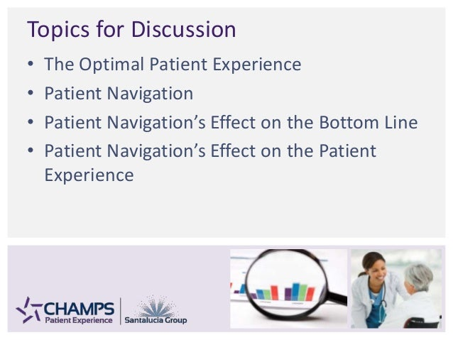 Topics for Discussion • The Optimal Patient Experience • Patient Navigation • Patient Navigation's Effect on the Bottom Li...