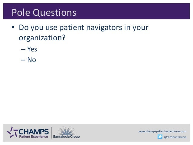 www.champspatientexperience.com @carolsantalucia Pole Questions • Do you use patient navigators in your organization? – Ye...