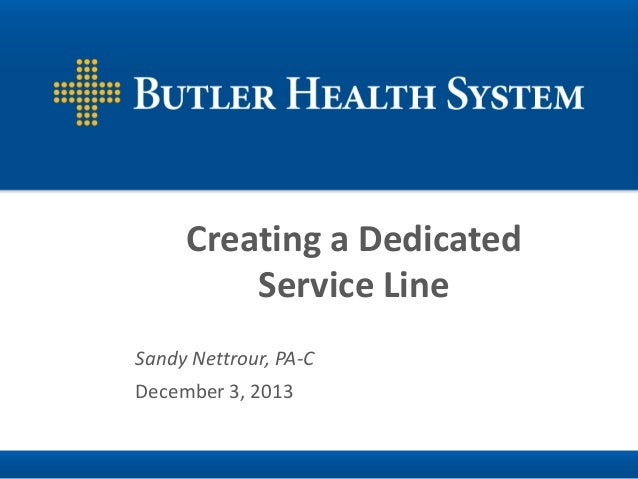 Creating a Dedicated Service Line Sandy Nettrour, PA-C  December 3, 2013
