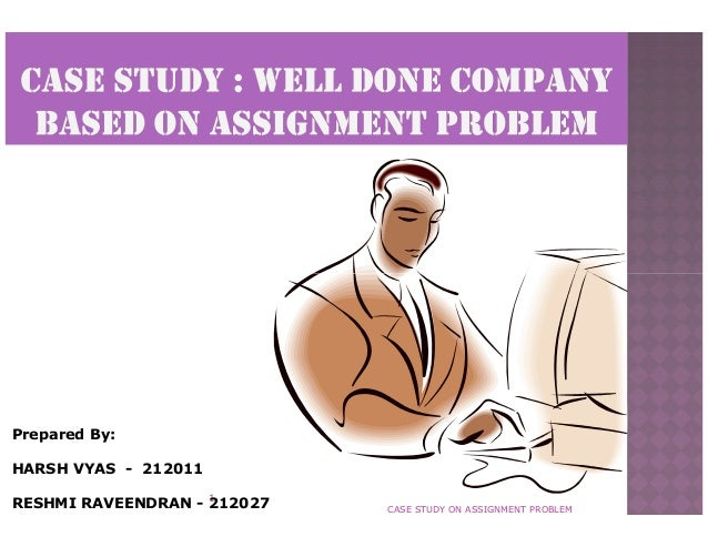 Prepared By: HARSH VYAS - 212011 RESHMI RAVEENDRAN - 1 212027  CASE STUDY ON ASSIGNMENT PROBLEM