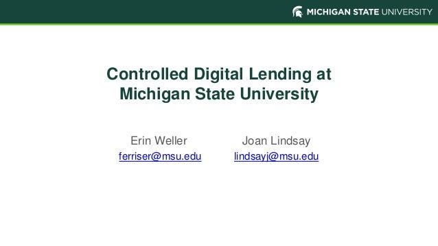 Controlled Digital Lending at Michigan State University Erin Weller Joan Lindsay ferriser@msu.edu lindsayj@msu.edu