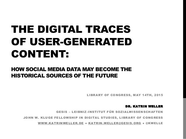 THE DIGITAL TRACES OF USER-GENERATED CONTENT: HOW SOCIAL MEDIA DATA MAY BECOME THE HISTORICAL SOURCES OF THE FUTURE LIBRAR...