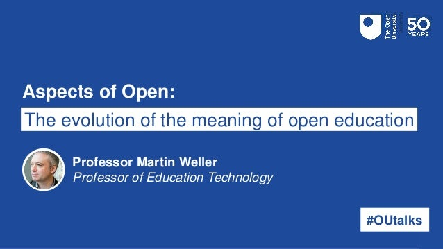 Aspects of Open: The evolution of the meaning of open education #OUtalks Professor Martin Weller Professor of Education Te...