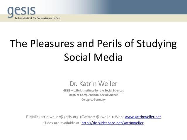 The Pleasures and Perils of Studying Social Media Dr. Katrin Weller GESIS – Leibniz-Institute for the Social Sciences Dept...
