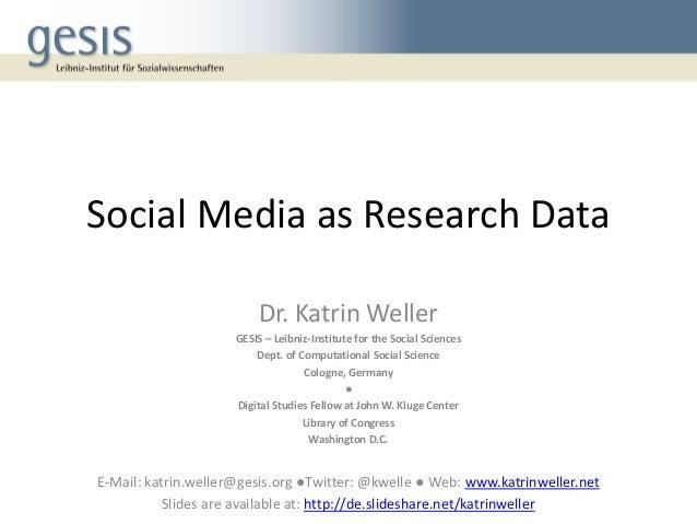 Social Media as Research Data Dr. Katrin Weller GESIS – Leibniz-Institute for the Social Sciences Dept. of Computational S...