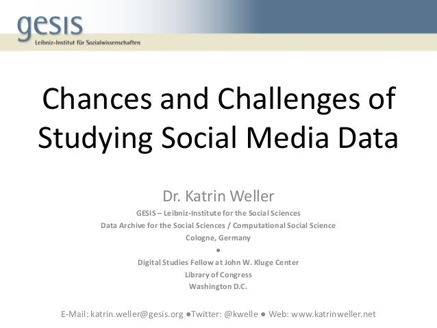 Chances and Challenges of Studying Social Media Data Dr. Katrin Weller GESIS – Leibniz-Institute for the Social Sciences D...