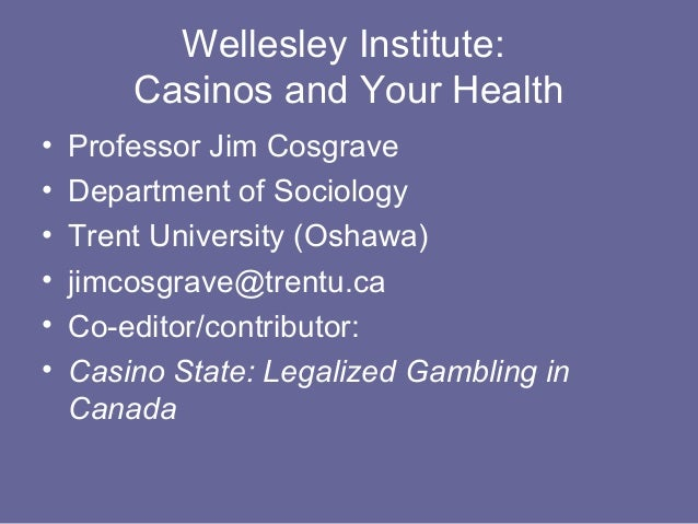 Wellesley Institute:        Casinos and Your Health•   Professor Jim Cosgrave•   Department of Sociology•   Trent Universi...