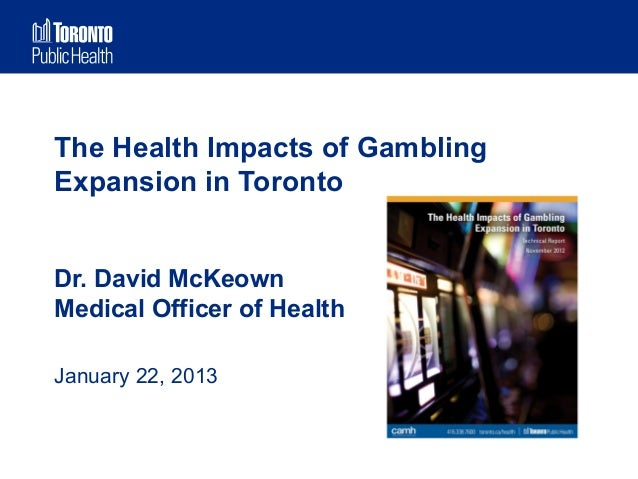 The Health Impacts of GamblingExpansion in TorontoDr. David McKeownMedical Officer of HealthJanuary 22, 2013