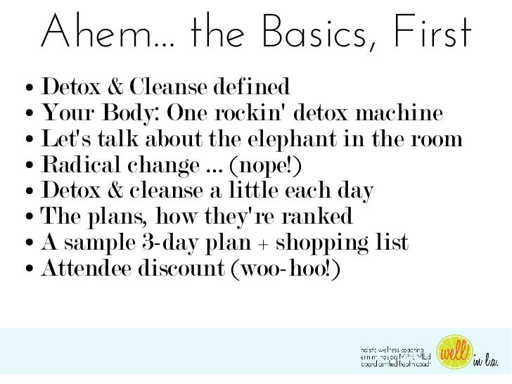 Ahem... the Basics, First● Detox & Cleanse defined● Your Body: One rockin detox machine● Lets talk about the elephant in t...