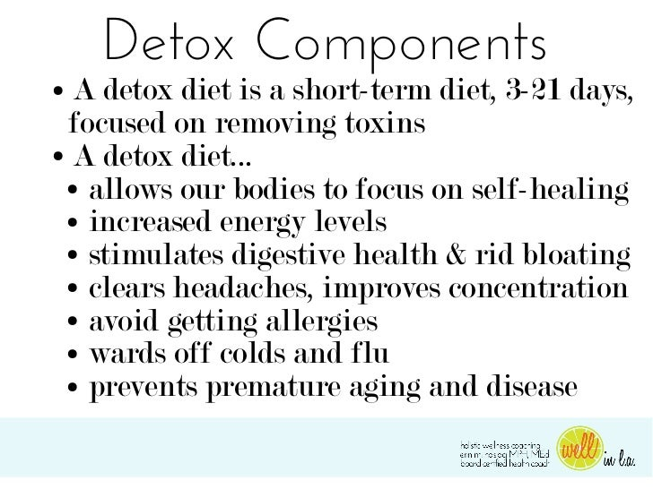 Detox Components● A detox diet is a short-term diet, 3-21 days,  focused on removing toxins● A detox diet... ● allows our ...