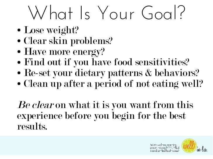 What Is Your Goal?● Lose weight?● Clear skin problems?● Have more energy?● Find out if you have food sensitivities?● Re-se...