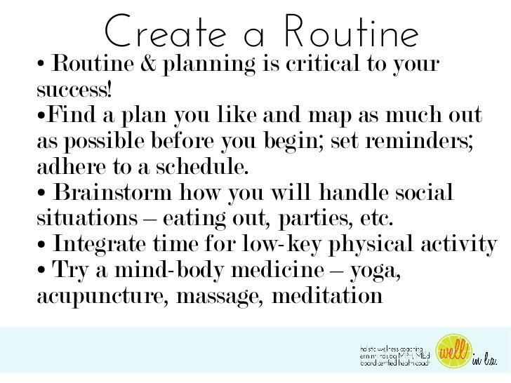 Create a Routine● Routine & planning is critical to yoursuccess!●Find a plan you like and map as much outas possible befor...