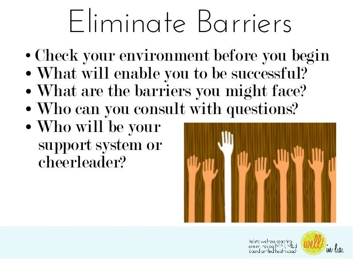 Eliminate Barriers● Check your environment before you begin● What will enable you to be successful?● What are the barriers...