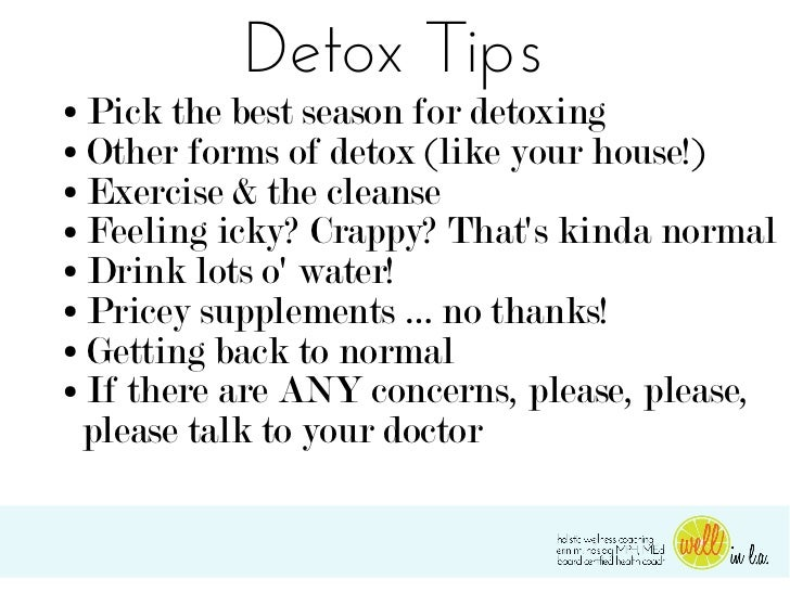 Detox Tips● Pick the best season for detoxing● Other forms of detox (like your house!)● Exercise & the cleanse● Feeling ic...