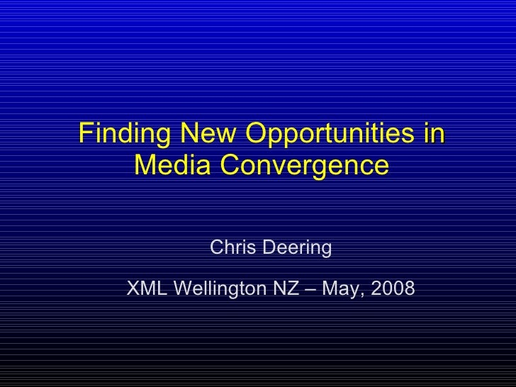 Finding   New   Opportunities  in  Media   Convergence Chris Deering XML Wellington NZ – May, 2008