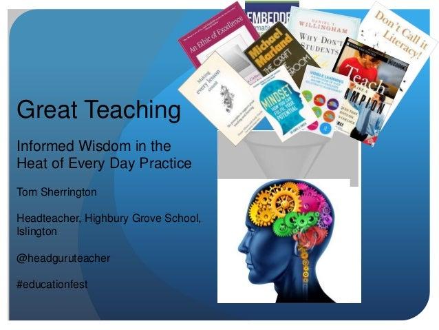 Great Teaching Informed Wisdom in the Heat of Every Day Practice Tom Sherrington Headteacher, Highbury Grove School, Islin...