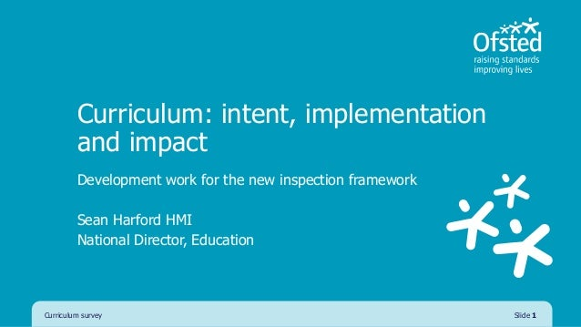 Curriculum: intent, implementation and impact Development work for the new inspection framework Sean Harford HMI National ...