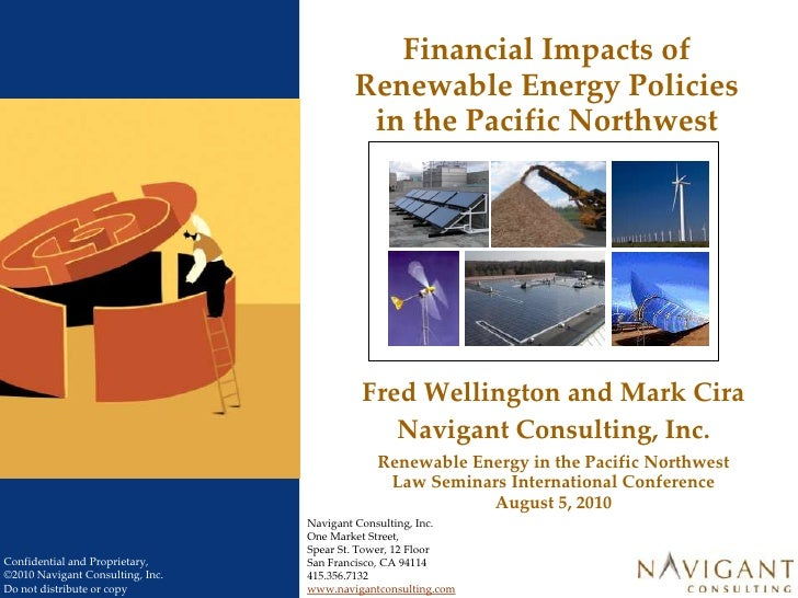 Financial Impacts of Renewable Energy Policies in the Pacific Northwest<br />Fred Wellington and Mark Cira<br />Navigant C...