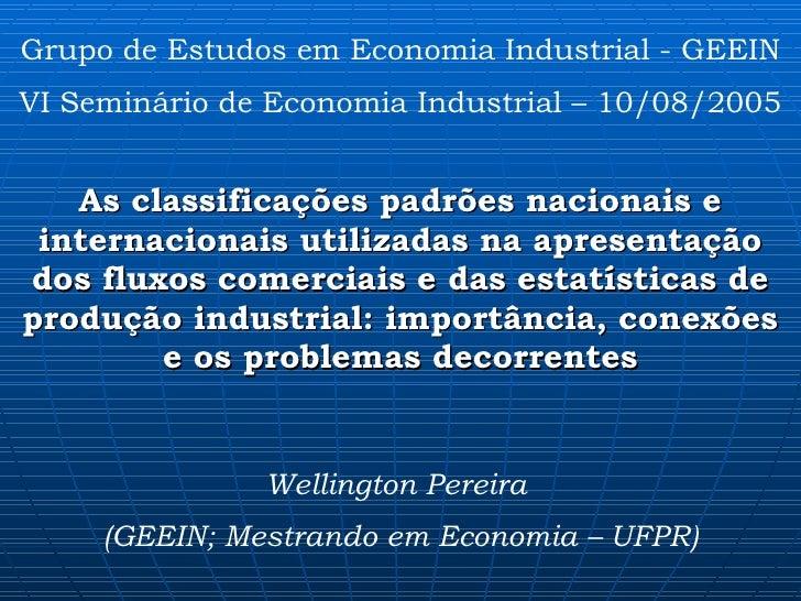 Grupo de Estudos em Economia Industrial - GEEIN VI Seminário de Economia Industrial – 10/08/2005 As classificações padrões...