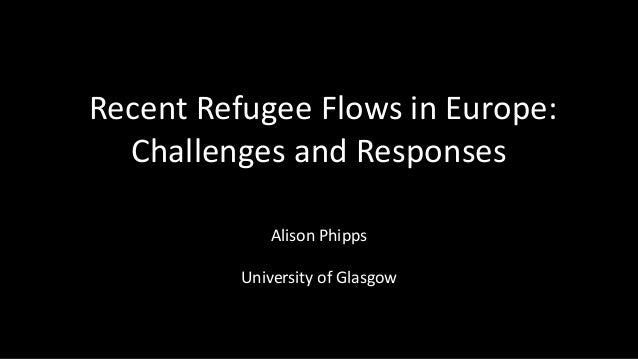 Recent Refugee Flows in Europe: Challenges and Responses Alison Phipps University of Glasgow
