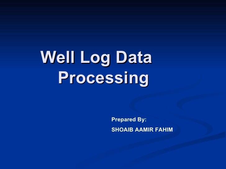 Well Log Data Processing        Prepared By:        SHOAIB AAMIR FAHIM