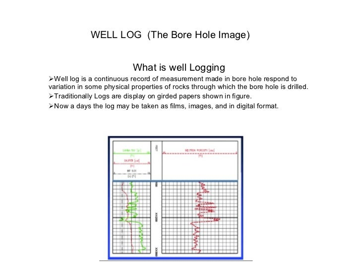 WELL LOG  (The Bore Hole Image)  <ul><li>What is well Logging </li></ul><ul><li>Well log is a continuous record of measure...