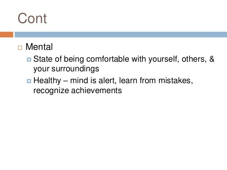 Cont<br />Mental<br />State of being comfortable with yourself, others, & your surroundings<br />Healthy – mind is alert, ...
