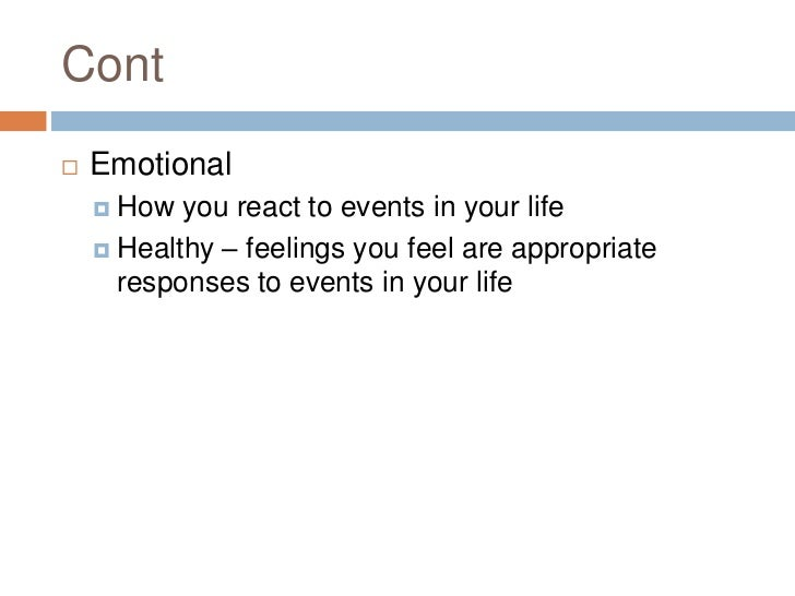 Cont<br />Emotional<br />How you react to events in your life<br />Healthy – feelings you feel are appropriate responses t...