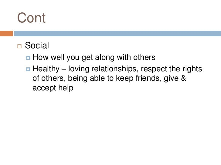 Cont<br />Social<br />How well you get along with others<br />Healthy – loving relationships, respect the rights of others...