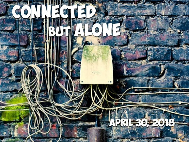Connected but ALONE April 30, 2018