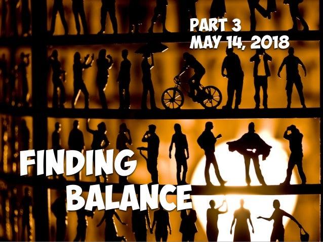 Finding Balance Part 3 May 14, 2018