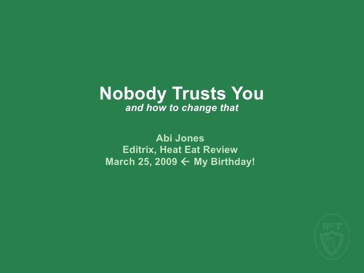 Nobody Trusts You    and how to change that             Abi Jones    Editrix, Heat Eat Review March 25, 2009  My Birthday!
