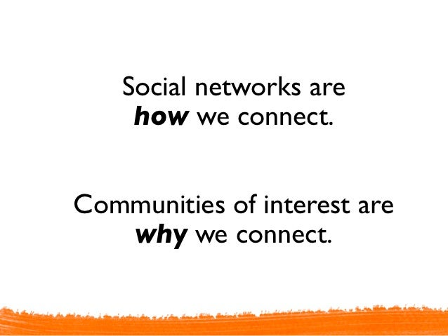 Social networks are     how we connect.Communities of interest are   why we connect.