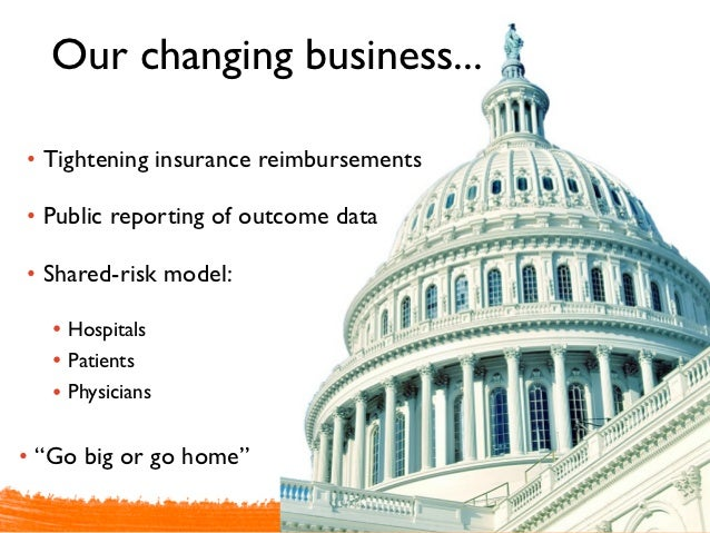 Our changing business...• Tightening insurance reimbursements• Public reporting of outcome data• Shared-risk model:   • Ho...