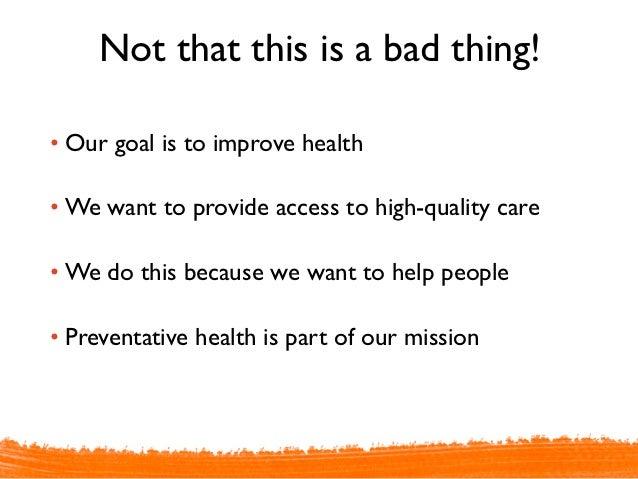 Not that this is a bad thing!• Our goal is to improve health• We want to provide access to high-quality care• We do this b...