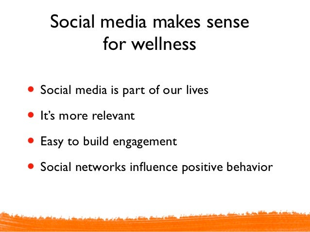 Social media makes sense           for wellness• Social media is part of our lives• It's more relevant• Easy to build enga...