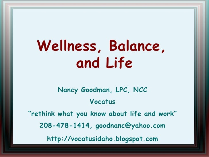 "Wellness, Balance,  and Life Nancy Goodman, LPC, NCC Vocatus ""rethink what you know about life and work"" 208-478-1414, [em..."