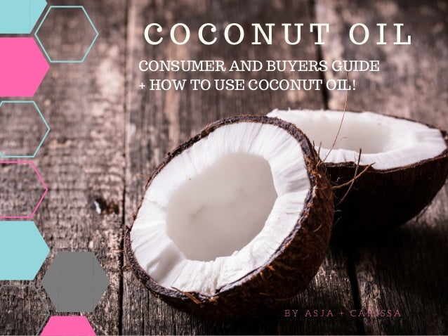 C O C O N U T O I L B Y A S J A + C A R I S S A CONSUMER AND BUYERS GUIDE + HOW TO USE COCONUT OIL!